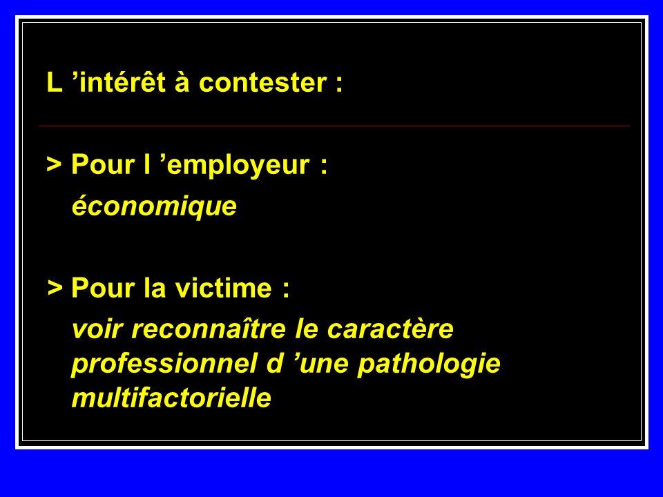 L intérêt à contester : > Pour l employeur : économique > Pour la victime : voir reconnaître le caractère professionnel d une pathologie multifactorie