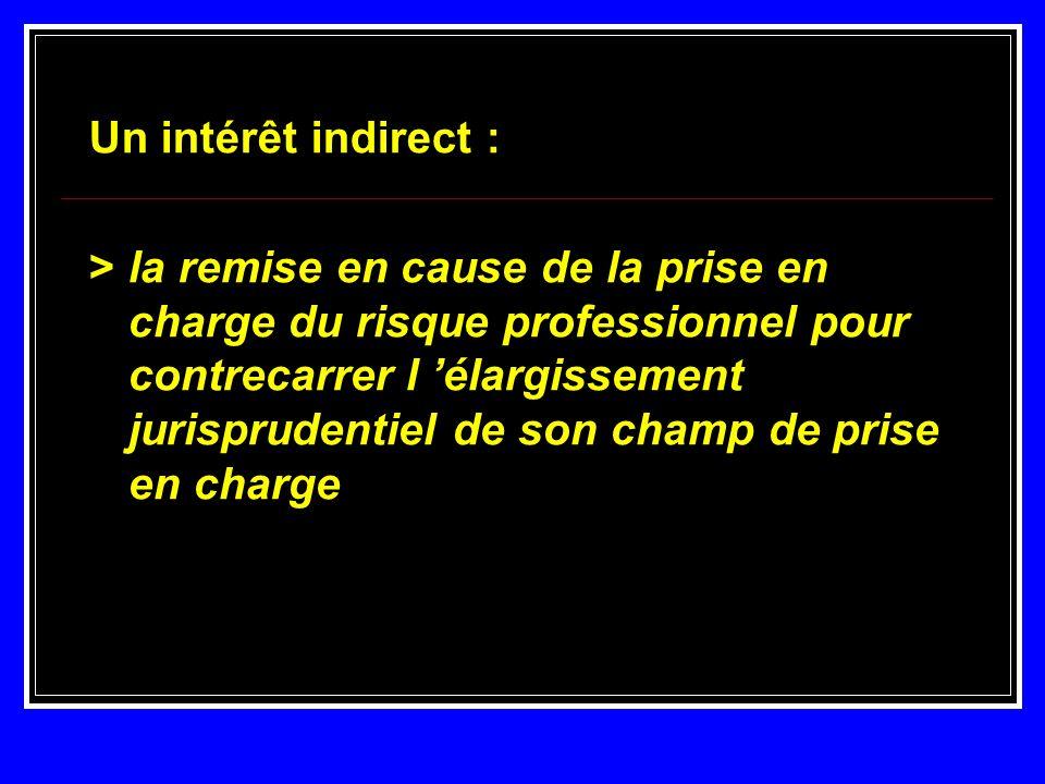 Un intérêt indirect : > la remise en cause de la prise en charge du risque professionnel pour contrecarrer l élargissement jurisprudentiel de son cham