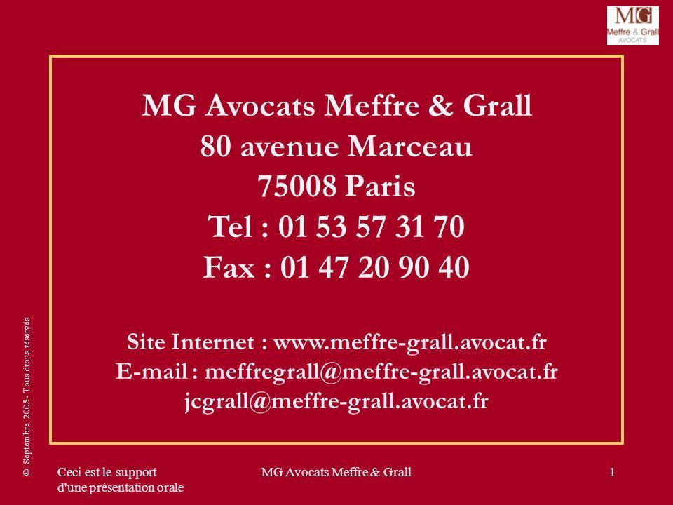 © Septembre 2005 - Tous droits réservés Ceci est le support d une présentation orale MG Avocats Meffre & Grall1 MG Avocats Meffre & Grall 80 avenue Marceau 75008 Paris Tel : 01 53 57 31 70 Fax : 01 47 20 90 40 Site Internet : www.meffre-grall.avocat.fr E-mail : meffregrall@meffre-grall.avocat.fr jcgrall@meffre-grall.avocat.fr