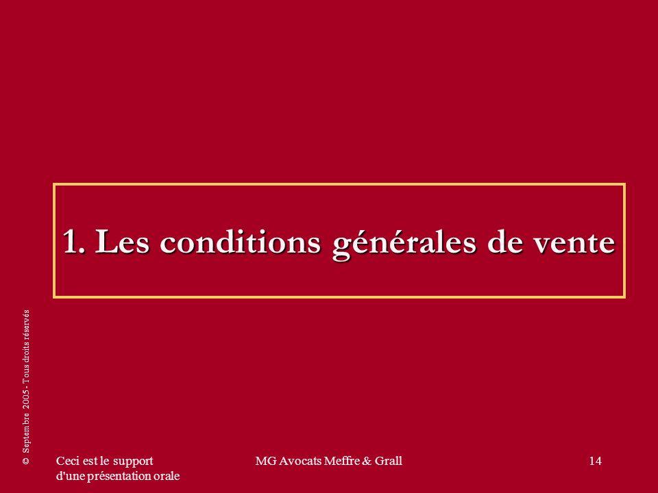 © Septembre 2005 - Tous droits réservés Ceci est le support d une présentation orale MG Avocats Meffre & Grall14 1.Les conditions générales de vente