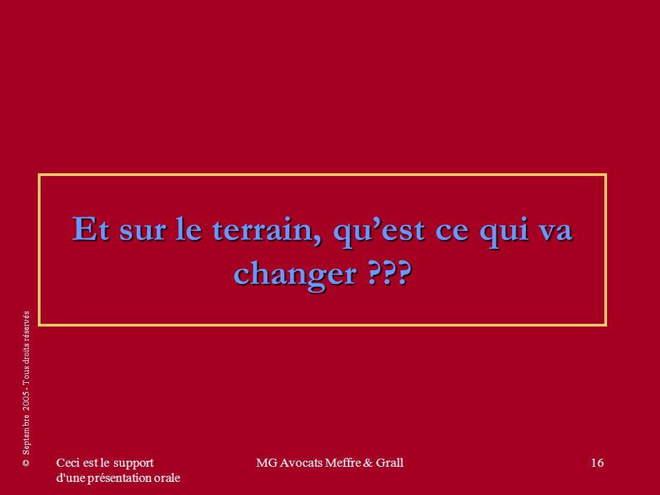 © Septembre 2005 - Tous droits réservés Ceci est le support d une présentation orale MG Avocats Meffre & Grall16 Et sur le terrain, quest ce qui va changer