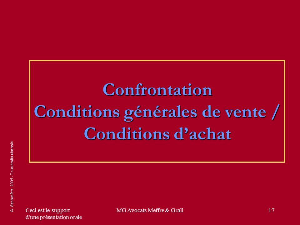 © Septembre 2005 - Tous droits réservés Ceci est le support d une présentation orale MG Avocats Meffre & Grall17 Confrontation Conditions générales de vente / Conditions dachat