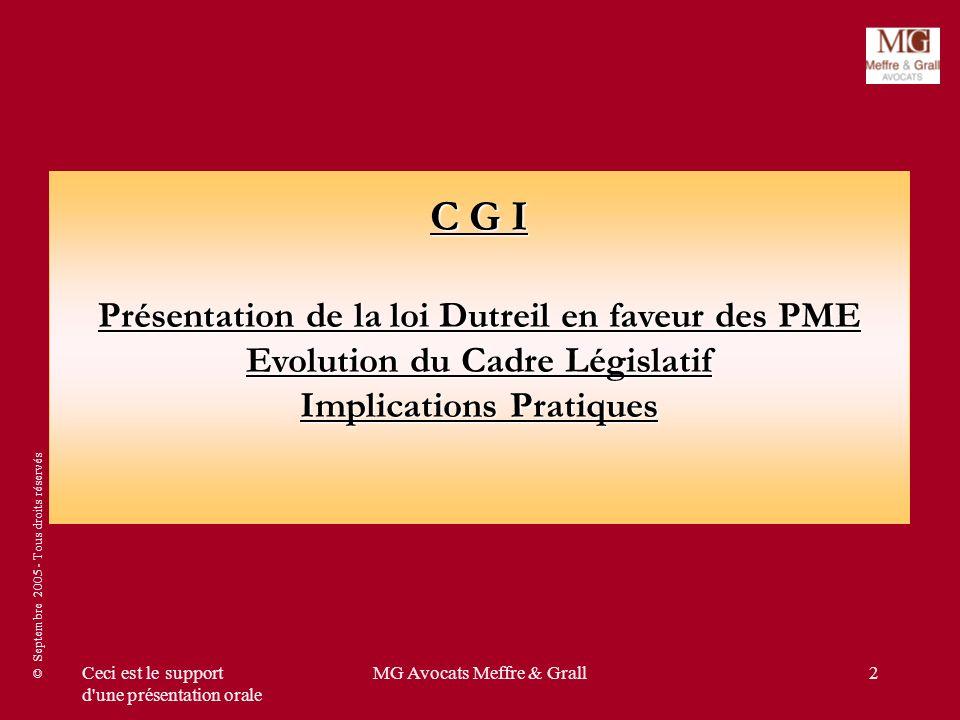 © Septembre 2005 - Tous droits réservés Ceci est le support d une présentation orale MG Avocats Meffre & Grall2 C G I Présentation de la loi Dutreil en faveur des PME Evolution du Cadre Législatif Implications Pratiques