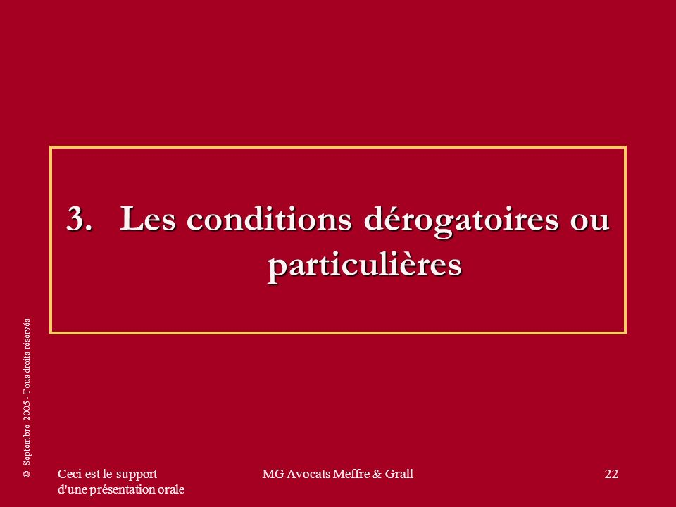 © Septembre 2005 - Tous droits réservés Ceci est le support d'une présentation orale MG Avocats Meffre & Grall22 3.Les conditions dérogatoires ou part
