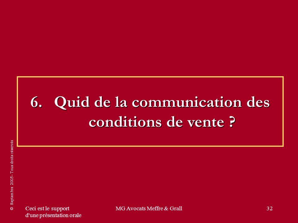 © Septembre 2005 - Tous droits réservés Ceci est le support d une présentation orale MG Avocats Meffre & Grall32 6.Quid de la communication des conditions de vente