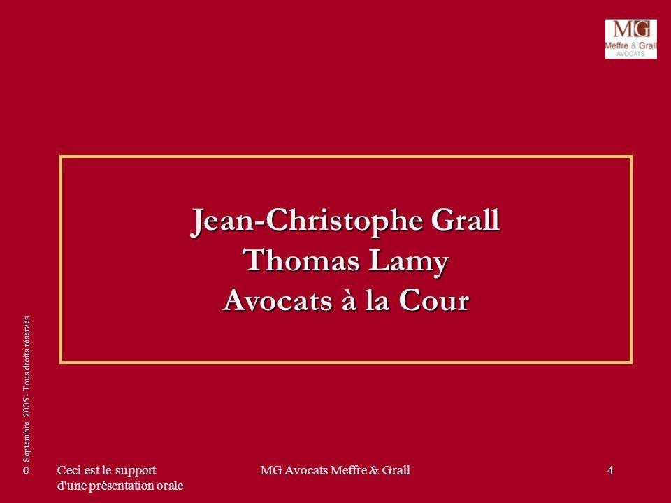 © Septembre 2005 - Tous droits réservés Ceci est le support d'une présentation orale MG Avocats Meffre & Grall4 Jean-Christophe Grall Thomas Lamy Avoc
