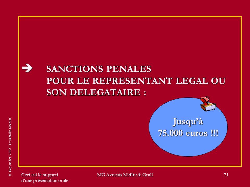 © Septembre 2005 - Tous droits réservés Ceci est le support d une présentation orale MG Avocats Meffre & Grall71 SANCTIONS PENALES POUR LE REPRESENTANT LEGAL OU SON DELEGATAIRE : SANCTIONS PENALES POUR LE REPRESENTANT LEGAL OU SON DELEGATAIRE : Jusquà 75.000 euros !!!