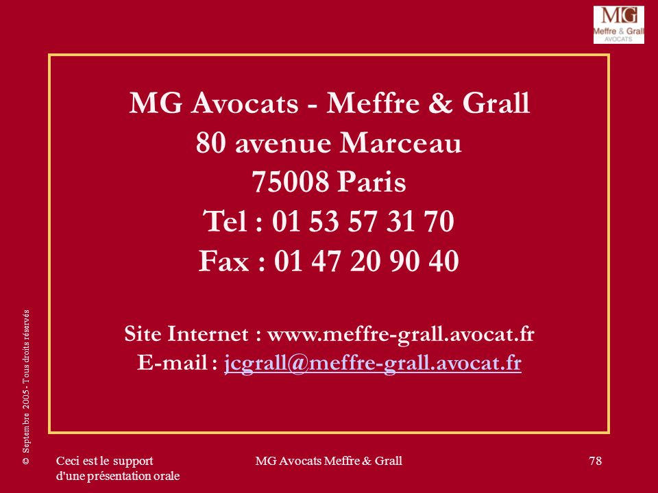 © Septembre 2005 - Tous droits réservés Ceci est le support d une présentation orale MG Avocats Meffre & Grall78 MG Avocats - Meffre & Grall 80 avenue Marceau 75008 Paris Tel : 01 53 57 31 70 Fax : 01 47 20 90 40 Site Internet : www.meffre-grall.avocat.fr E-mail : jcgrall@meffre-grall.avocat.frjcgrall@meffre-grall.avocat.fr