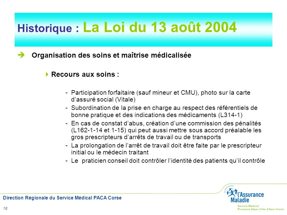 Direction Régionale du Service Médical PACA Corse 18 Historique : La Loi du 13 août 2004 Organisation des soins et maîtrise médicalisée Recours aux so