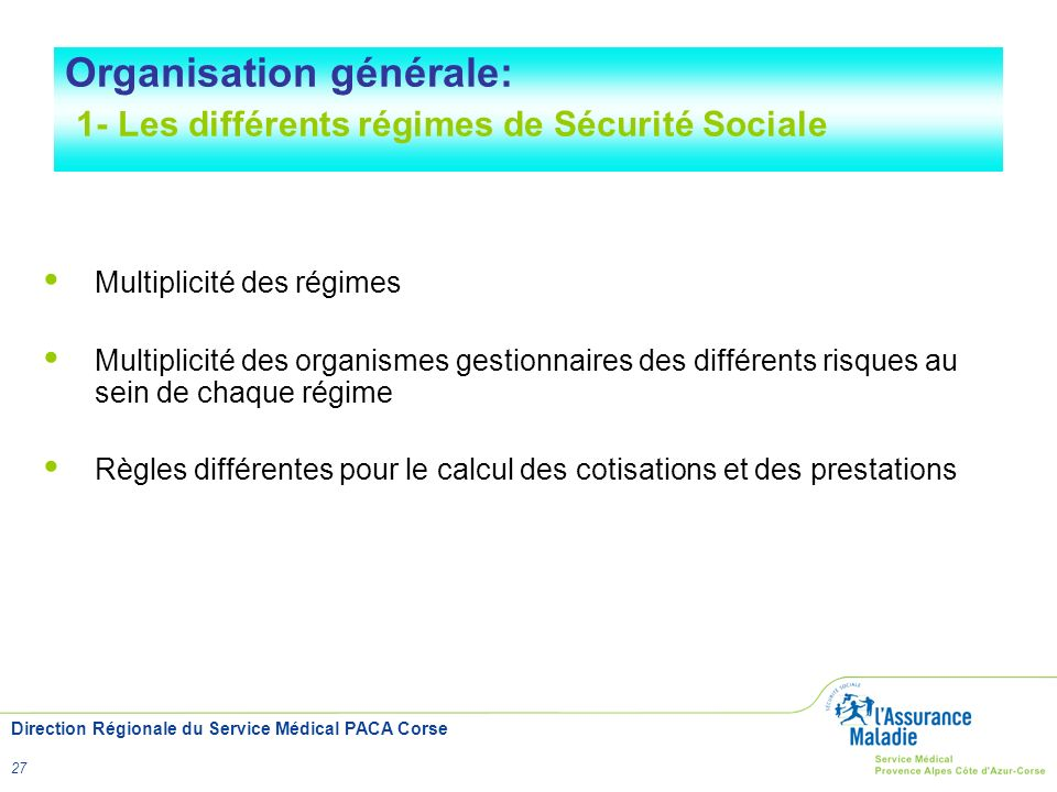 Direction Régionale du Service Médical PACA Corse 27 Multiplicité des régimes Multiplicité des organismes gestionnaires des différents risques au sein