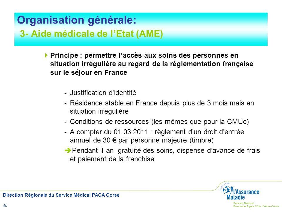 Direction Régionale du Service Médical PACA Corse 40 Organisation générale: 3- Aide médicale de lEtat (AME) Principe : permettre laccès aux soins des