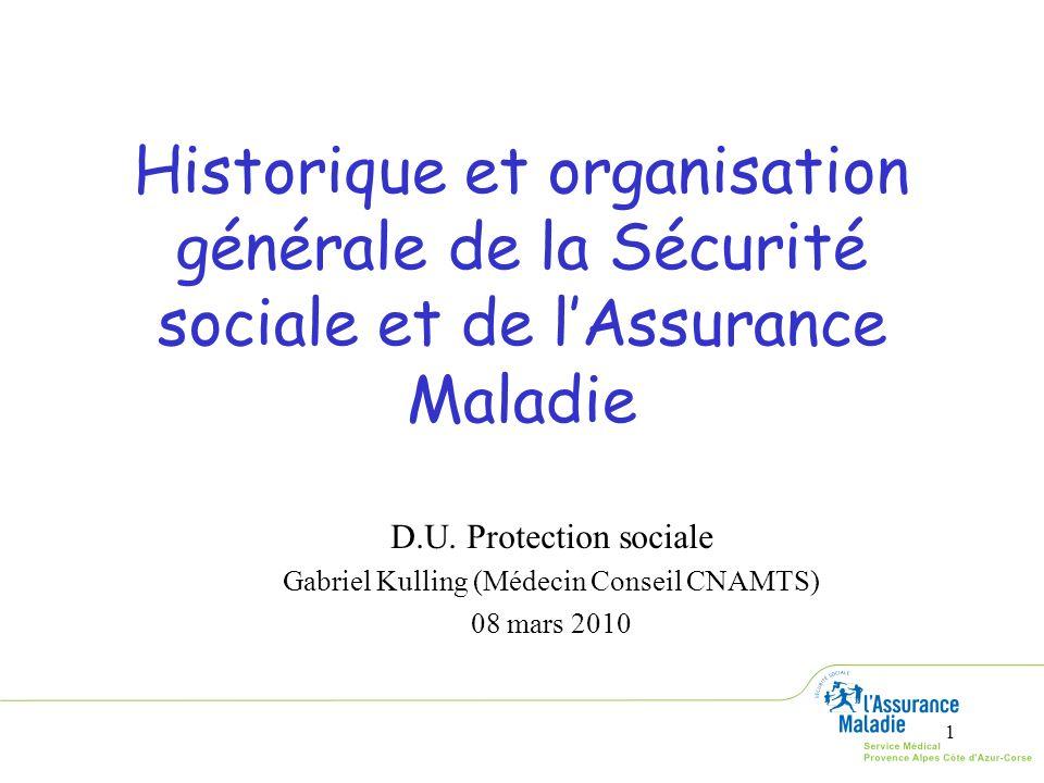 1 Historique et organisation générale de la Sécurité sociale et de lAssurance Maladie D.U. Protection sociale Gabriel Kulling (Médecin Conseil CNAMTS)