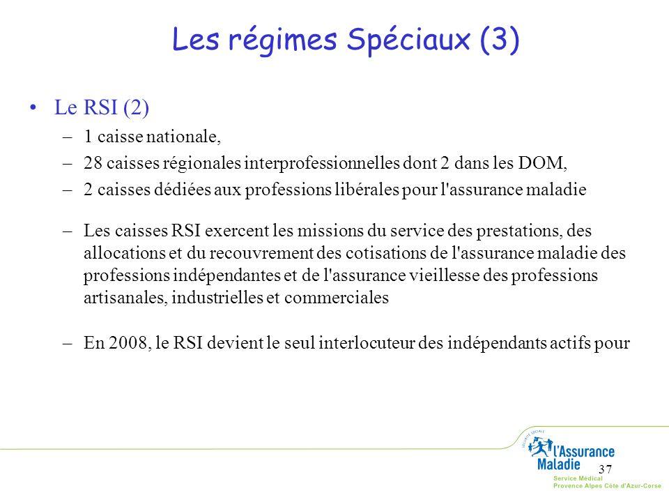 37 Les régimes Spéciaux (3) Le RSI (2) –1 caisse nationale, –28 caisses régionales interprofessionnelles dont 2 dans les DOM, –2 caisses dédiées aux p