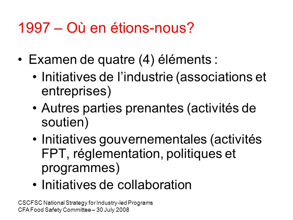 CSCFSC National Strategy for Industry-led Programs CFA Food Safety Committee – 30 July 2008 1997 – Où en étions-nous? Examen de quatre (4) éléments :
