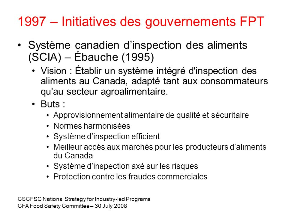 CSCFSC National Strategy for Industry-led Programs CFA Food Safety Committee – 30 July 2008 1997 – Initiatives des gouvernements FPT Système canadien