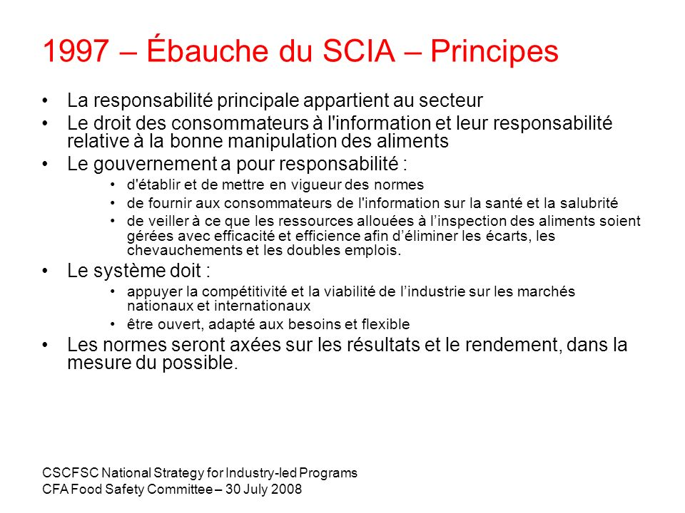 CSCFSC National Strategy for Industry-led Programs CFA Food Safety Committee – 30 July 2008 1997 – Ébauche du SCIA – Principes La responsabilité princ