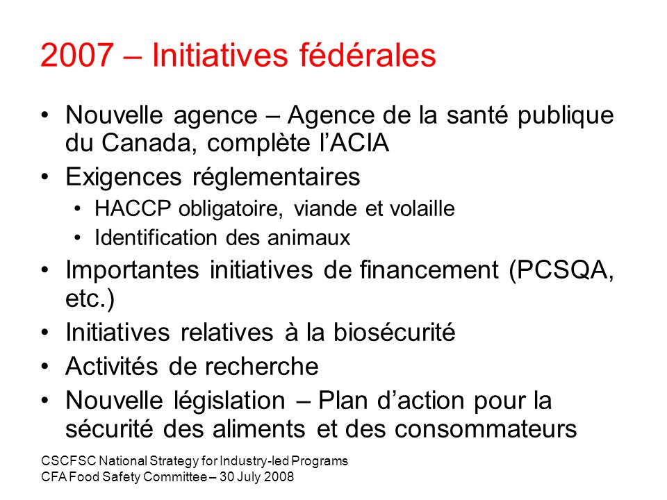 CSCFSC National Strategy for Industry-led Programs CFA Food Safety Committee – 30 July 2008 2007 – Initiatives fédérales Nouvelle agence – Agence de l