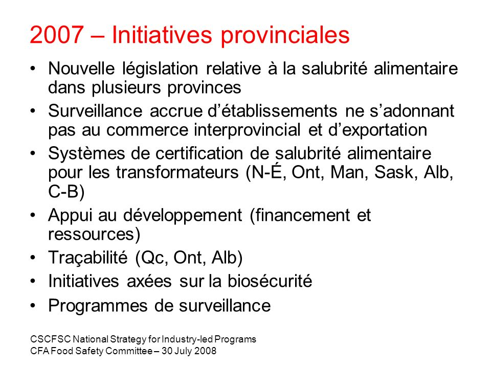 CSCFSC National Strategy for Industry-led Programs CFA Food Safety Committee – 30 July 2008 2007 – Initiatives provinciales Nouvelle législation relat