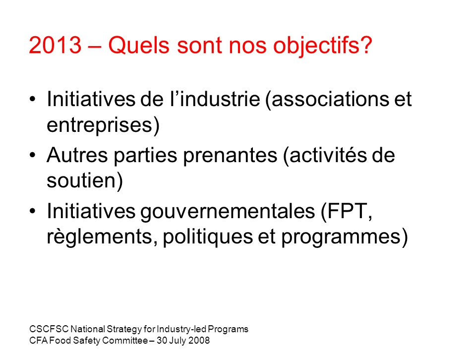 CSCFSC National Strategy for Industry-led Programs CFA Food Safety Committee – 30 July 2008 2013 – Quels sont nos objectifs? Initiatives de lindustrie