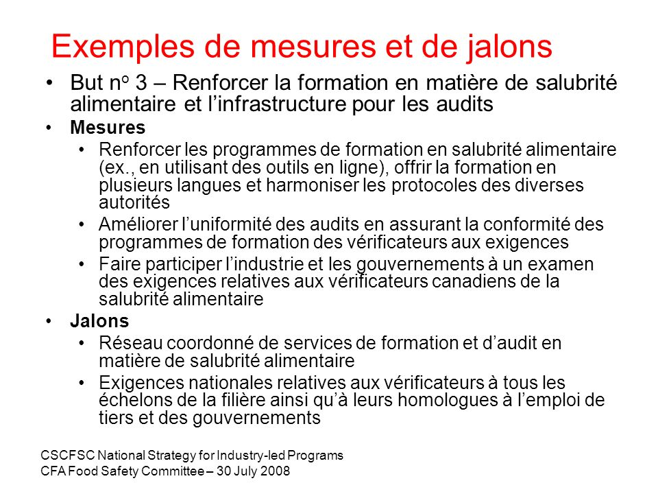 CSCFSC National Strategy for Industry-led Programs CFA Food Safety Committee – 30 July 2008 Exemples de mesures et de jalons But n o 3 – Renforcer la