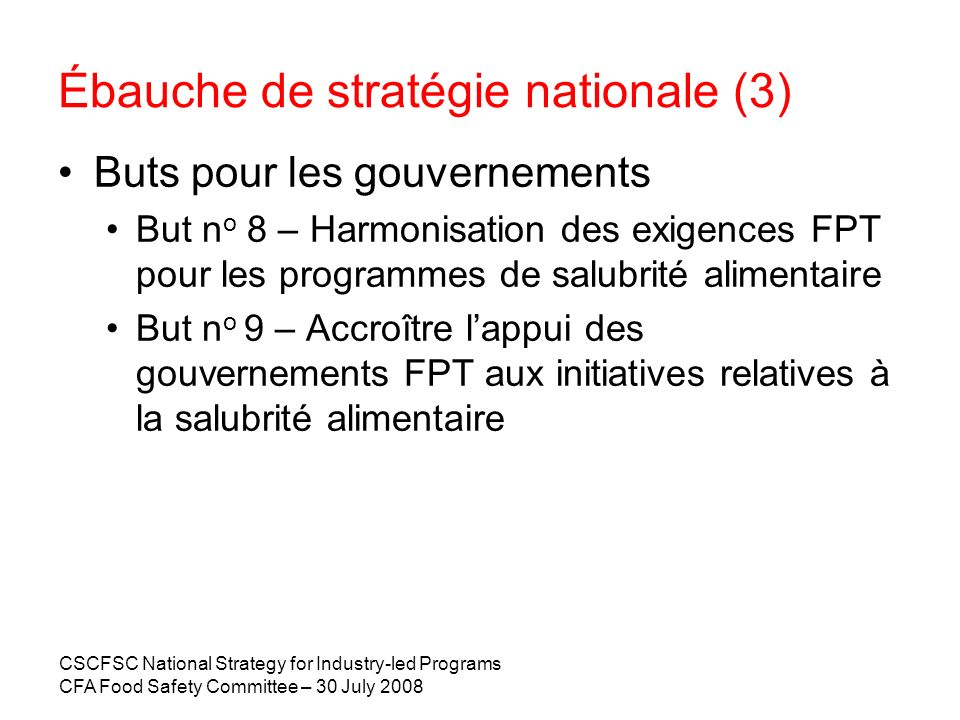 CSCFSC National Strategy for Industry-led Programs CFA Food Safety Committee – 30 July 2008 Ébauche de stratégie nationale (3) Buts pour les gouvernem