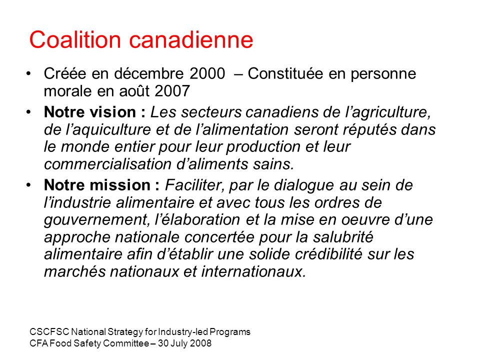 CSCFSC National Strategy for Industry-led Programs CFA Food Safety Committee – 30 July 2008 Coalition canadienne Créée en décembre 2000 – Constituée e