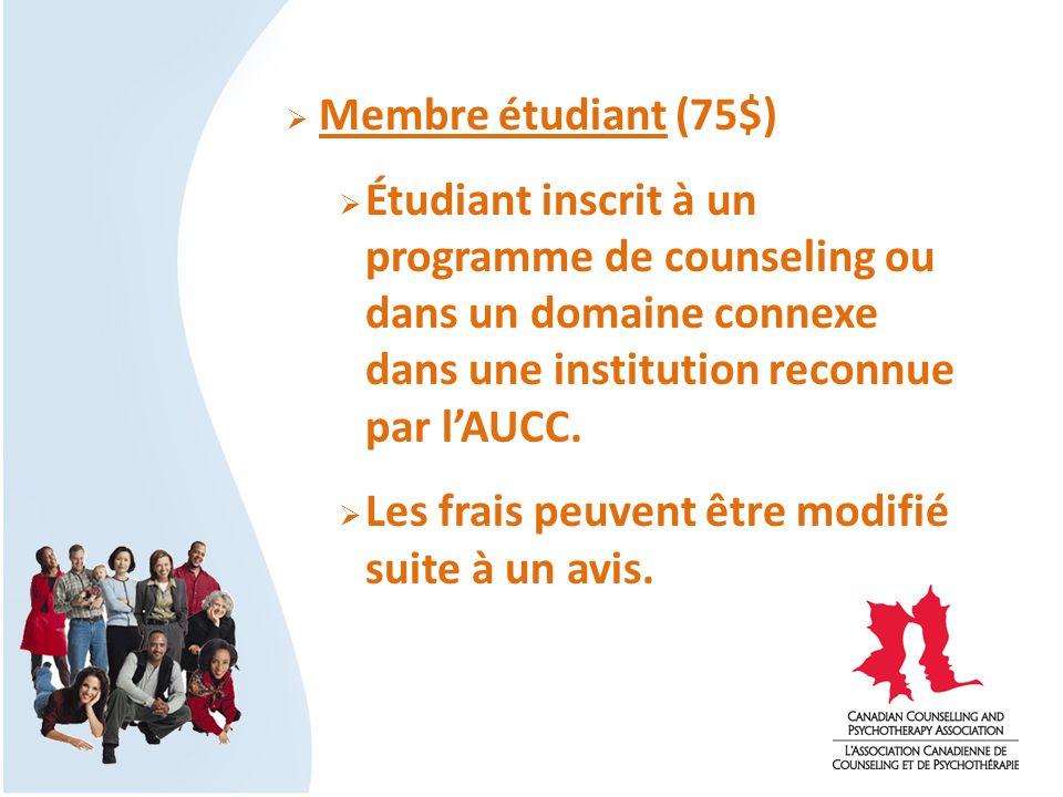 Membre étudiant (75$) Étudiant inscrit à un programme de counseling ou dans un domaine connexe dans une institution reconnue par lAUCC. Les frais peuv