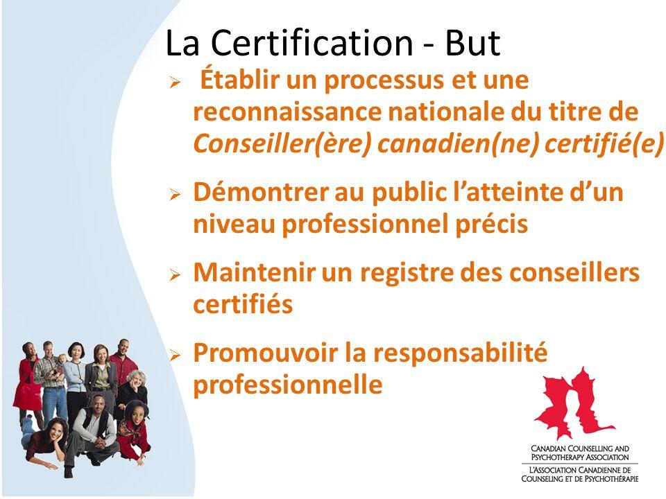 La Certification - But Établir un processus et une reconnaissance nationale du titre de Conseiller(ère) canadien(ne) certifié(e) Démontrer au public l
