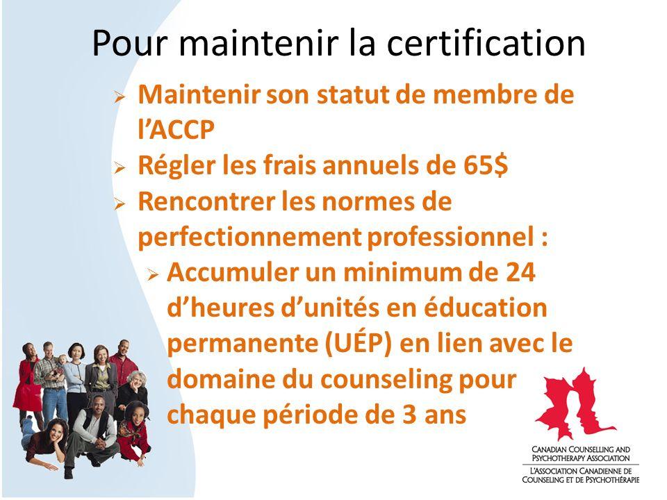 Pour maintenir la certification Maintenir son statut de membre de lACCP Régler les frais annuels de 65$ Rencontrer les normes de perfectionnement prof