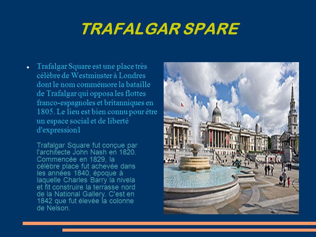 TRAFALGAR SPARE Trafalgar Square est une place très célèbre de Westminster à Londres dont le nom commémore la bataille de Trafalgar qui opposa les flottes franco-espagnoles et britanniques en 1805.