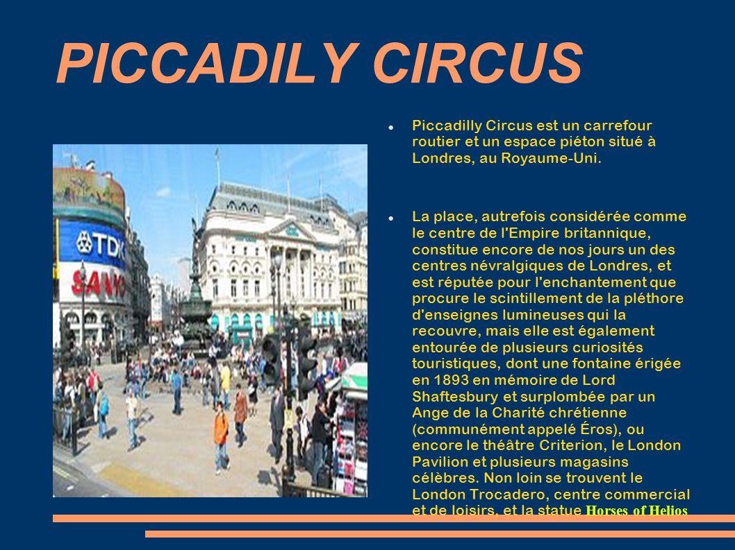 PICCADILY CIRCUS Piccadilly Circus est un carrefour routier et un espace piéton situé à Londres, au Royaume-Uni. La place, autrefois considérée comme