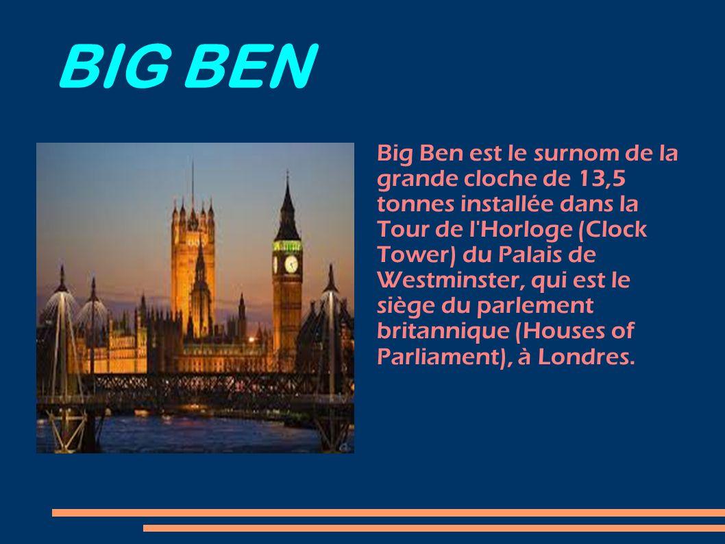 BIG BEN Big Ben est le surnom de la grande cloche de 13,5 tonnes installée dans la Tour de l'Horloge (Clock Tower) du Palais de Westminster, qui est l