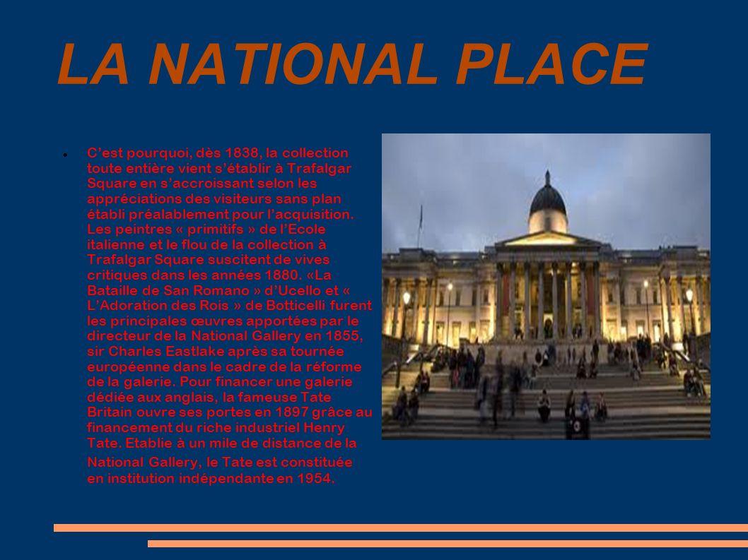 LA NATIONAL PLACE Cest pourquoi, dès 1838, la collection toute entière vient sétablir à Trafalgar Square en saccroissant selon les appréciations des v