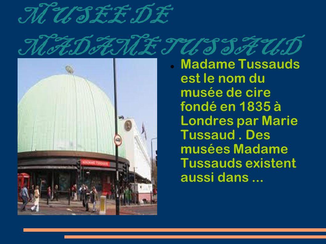MUSEE DE MADAME TUSSAUD Madame Tussauds est le nom du musée de cire fondé en 1835 à Londres par Marie Tussaud. Des musées Madame Tussauds existent aus