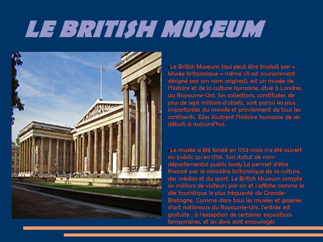 LE BRITISH MUSEUM Le British Museum (qui peut être traduit par « Musée britannique » même sil est couramment désigné par son nom original), est un musée de lhistoire et de la culture humaine, situé à Londres, au Royaume-Uni.