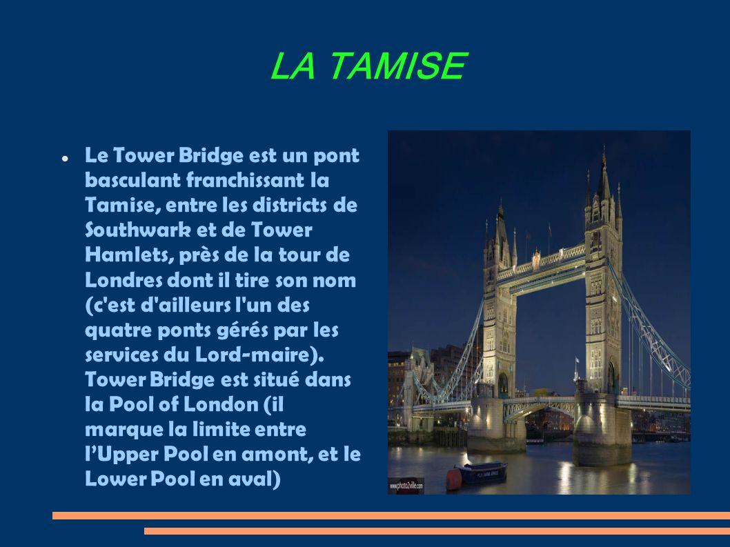 LA TAMISE Le Tower Bridge est un pont basculant franchissant la Tamise, entre les districts de Southwark et de Tower Hamlets, près de la tour de Londres dont il tire son nom (c est d ailleurs l un des quatre ponts gérés par les services du Lord-maire).