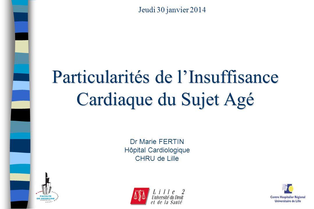 Particularités de lInsuffisance Cardiaque du Sujet Agé Jeudi 30 janvier 2014 Dr Marie FERTIN Hôpital Cardiologique CHRU de Lille