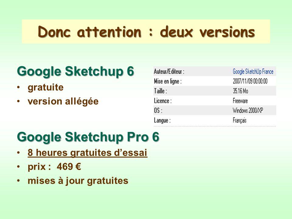 Donc attention : deux versions Google Sketchup 6 gratuite version allégée Google Sketchup Pro 6 8 heures gratuites dessai prix : 469 mises à jour gratuites