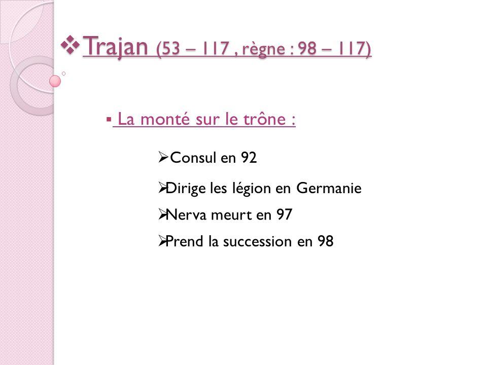 Trajan (53 – 117, règne : 98 – 117) Trajan (53 – 117, règne : 98 – 117) La monté sur le trône : Consul en 92 Dirige les légion en Germanie Nerva meurt en 97 Prend la succession en 98