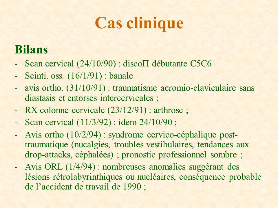 Bilans -Scan cervical (24/10/90) : disco débutante C5C6 -Scinti. oss. (16/1/91) : banale -avis ortho. (31/10/91) : traumatisme acromio-claviculaire sa
