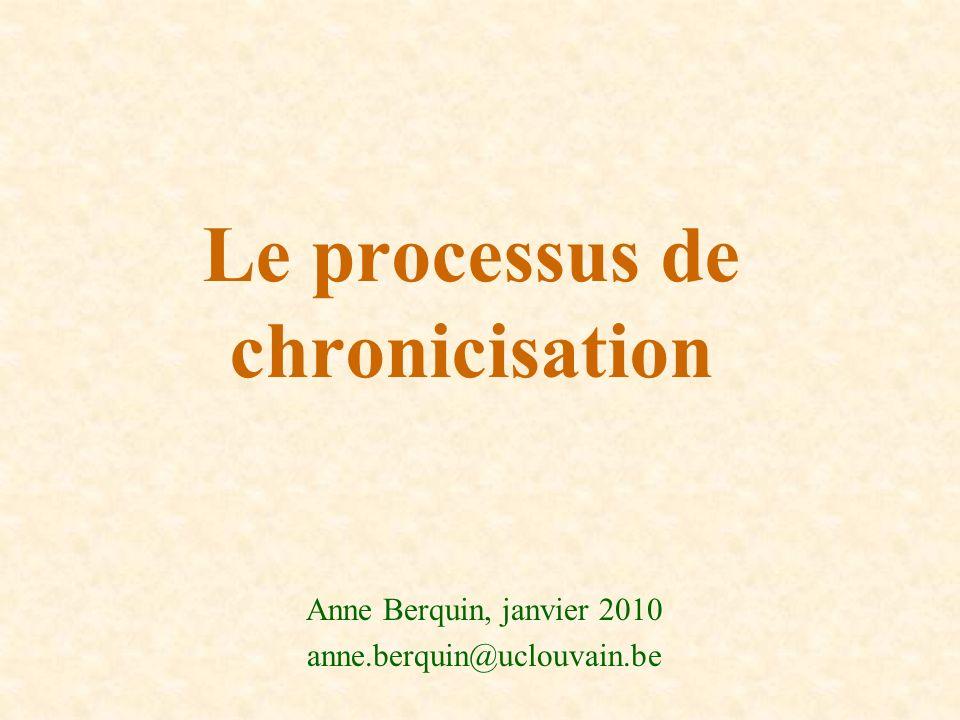 Le processus de chronicisation Anne Berquin, janvier 2010 anne.berquin@uclouvain.be