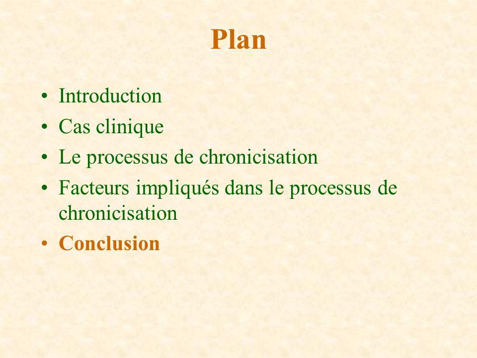 Introduction Cas clinique Le processus de chronicisation Facteurs impliqués dans le processus de chronicisation Conclusion Plan