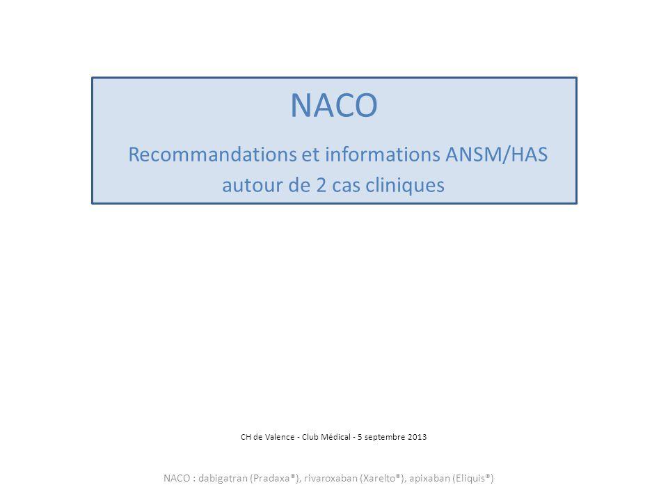 NACO Recommandations et informations ANSM/HAS autour de 2 cas cliniques CH de Valence - Club Médical - 5 septembre 2013 NACO : dabigatran (Pradaxa®),
