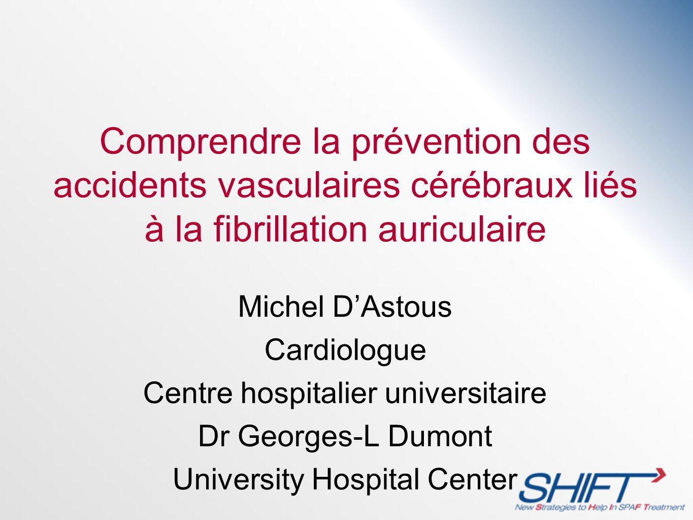 Comprendre la prévention des accidents vasculaires cérébraux liés à la fibrillation auriculaire Michel DAstous Cardiologue Centre hospitalier universi