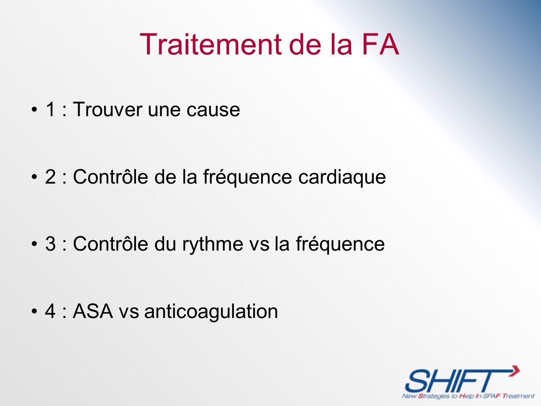 Traitement de la FA 1 : Trouver une cause 2 : Contrôle de la fréquence cardiaque 3 : Contrôle du rythme vs la fréquence 4 : ASA vs anticoagulation