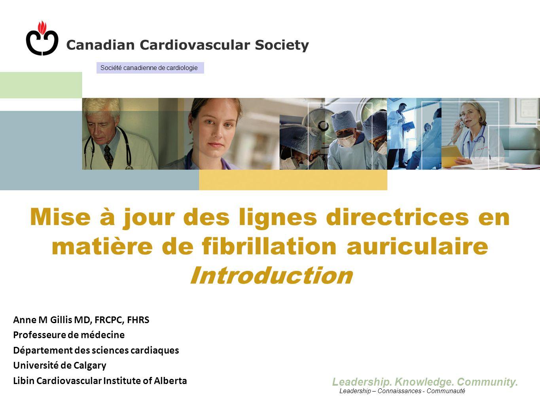 Leadership. Knowledge. Community. Mise à jour des lignes directrices en matière de fibrillation auriculaire Introduction Anne M Gillis MD, FRCPC, FHRS
