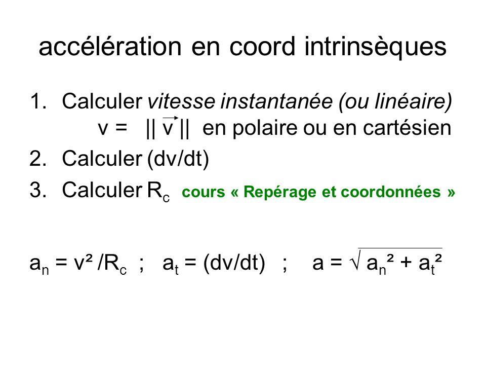 accélération en coord intrinsèques 1.Calculer vitesse instantanée (ou linéaire) v = || v || en polaire ou en cartésien 2.Calculer (dv/dt) 3.Calculer R c cours « Repérage et coordonnées » a n = v² /R c ; a t = (dv/dt) ; a = a n ² + a t ²