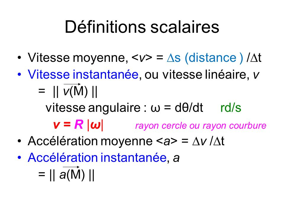 Définitions scalaires Vitesse moyenne, = s (distance ) / t Vitesse instantanée, ou vitesse linéaire, v = || v(M) || vitesse angulaire : ω = dθ/dt rd/s v = R |ω| rayon cercle ou rayon courbure Accélération moyenne = v / t Accélération instantanée, a = || a(M) ||