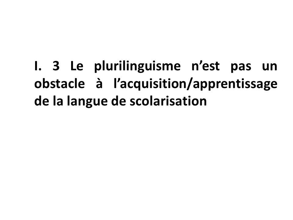 I. 3 Le plurilinguisme nest pas un obstacle à lacquisition/apprentissage de la langue de scolarisation