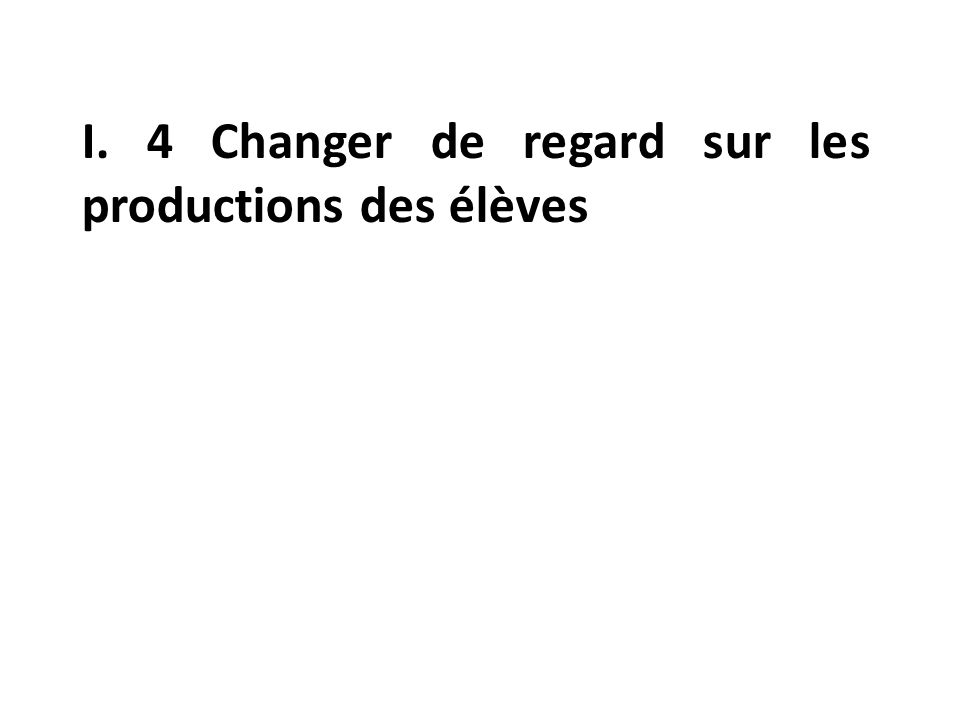 I. 4 Changer de regard sur les productions des élèves